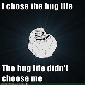 I chose the hug life  The hug life didn't choose me