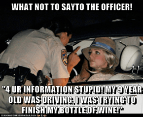 "WHAT NOT TO SAYTO THE OFFICER!  ""4 UR INFORMATION STUPID! MY 9 YEAR OLD WAS DRIVING, I WAS TRYING TO FINISH MY BOTTLE OF WINE!"""