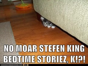 NO MOAR STEFEN KING BEDTIME STORIEZ, K!?!