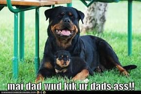 mai dad wud kik ur dads ass!!
