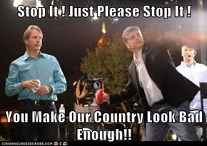 Stop It ! Just Please Stop It !  You Make Our Country Look Bad Enough!!