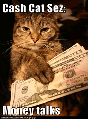 Cash Cat Sez:  Money talks