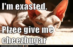 I'm exasted.  Plzee give me cheezbugar