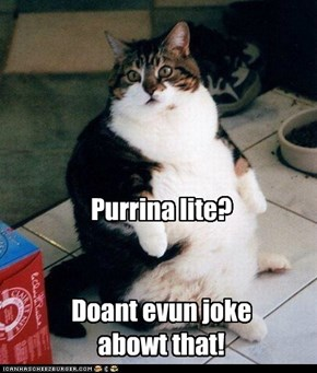 Purrina lite?   Doant evun joke  abowt that!