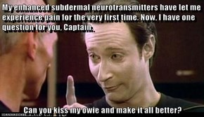 My enhanced subdermal neurotransmitters have let me experience pain for the very first time. Now, I have one question for you, Captain.   Can you kiss my owie and make it all better?