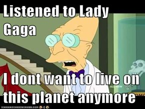 Listened to Lady Gaga  I dont want to live on this planet anymore