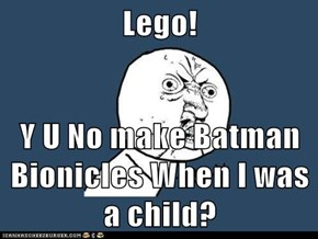 Lego!  Y U No make Batman Bionicles When I was a child?