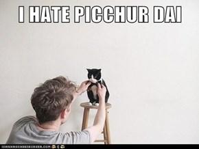 I HATE PICCHUR DAI