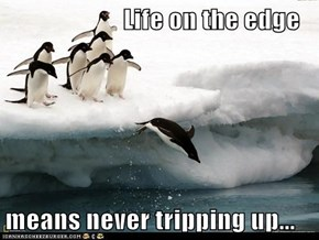 Life on the edge  means never tripping up...