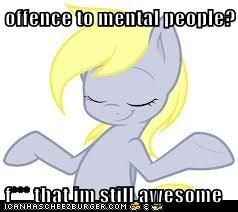offence to mental people?  f*** that im still awesome