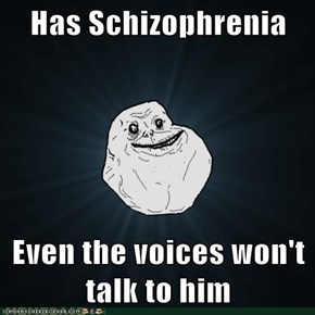 Has Schizophrenia  Even the voices won't talk to him
