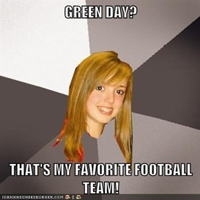 GREEN DAY?  THAT'S MY FAVORITE FOOTBALL TEAM!