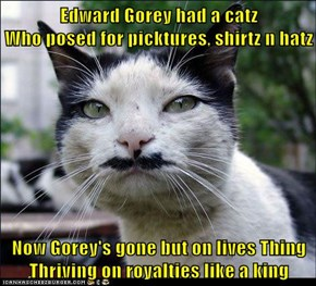 Edward Gorey had a catz                     Who posed for picktures, shirtz n hatz  Now Gorey's gone but on lives Thing Thriving on royalties like a king