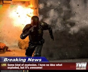 Breaking News - Some kind of explosion. I have no idea what exploded, but it's awesome!