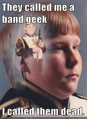 They called me a band geek  I called them dead.