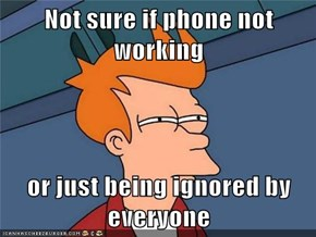 Not sure if phone not working  or just being ignored by everyone