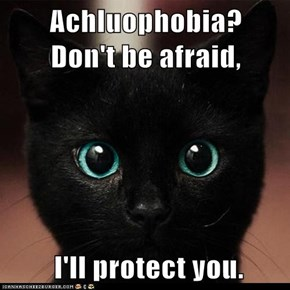 Achluophobia?    Don't be afraid,   I'll protect you.