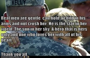 Real men are gentle, can hold a child in his arms and not crush her. He is the star in her world. The sun in her sky. A hero that is hers only and one who loves her with all of his heart. Thank you all.