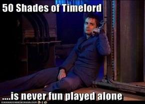 50 Shades of Timelord  ....is never fun played alone