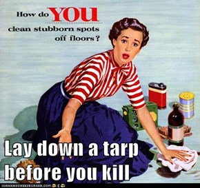 Lay down a tarp before you kill