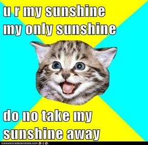 u r my sunshine          my only sunshine  do no take my sunshine away