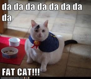 da da da da da da da da  FAT CAT!!!