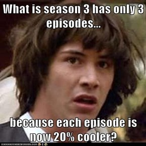 What is season 3 has only 3 episodes...  because each episode is now 20% cooler?