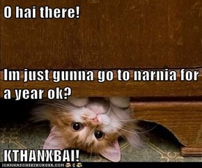 O hai there! Im just gunna go to narnia for a year ok? KTHANXBAI!