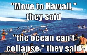 """Move to Hawaii,"" they said  ""the ocean can't collapse."" they said"