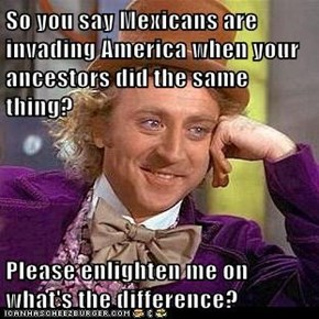 So you say Mexicans are invading America when your ancestors did the same thing?  Please enlighten me on what's the difference?