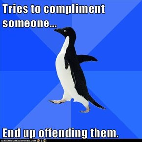 Tries to compliment someone...  End up offending them.