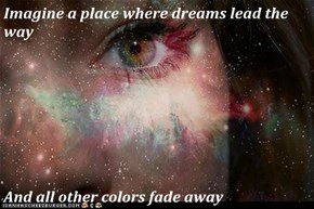 Imagine a place where dreams lead the way  And all other colors fade away