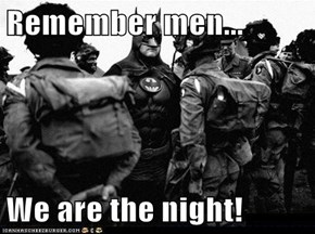 Remember men...  We are the night!