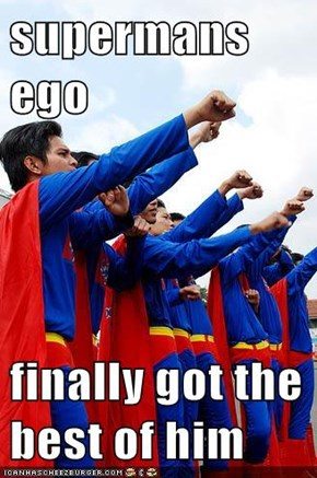 supermans ego  finally got the best of him