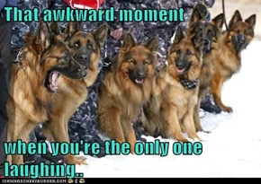 That awkward moment  when you're the only one laughing..