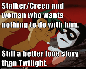 Stalker/Creep and woman who wants nothing to do with him.  Still a better love story than Twilight.