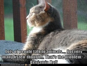 Lots of people talk to animals.... Not very many listen, though.... That's the problem.  - Benjamin Hoff