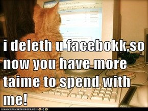 i deleth u facebokk,so now you have more taime to spend with me!