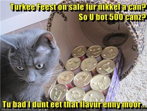 Turkee Feest on sale fur nikkel a can? So U bot 500 canz?  Tu bad I dunt eet that flavur enny moor...