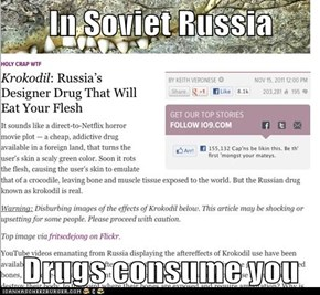 In Soviet Russia  Drugs consume you