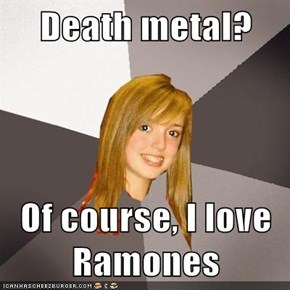Death metal?  Of course, I love Ramones