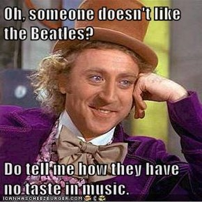 Oh, someone doesn't like the Beatles?  Do tell me how they have no taste in music.