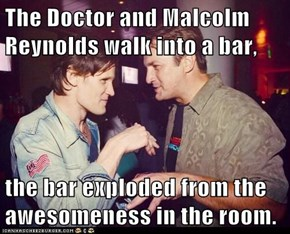 The Doctor and Malcolm Reynolds walk into a bar,  the bar exploded from the awesomeness in the room.