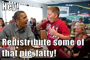 Hey!  Redistribute some of that pie, fatty!
