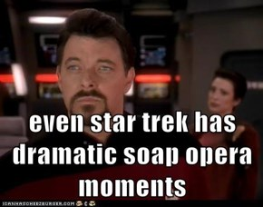 even star trek has dramatic soap opera moments