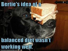 Bertie's idea of a  balanced diet wasn't working well.