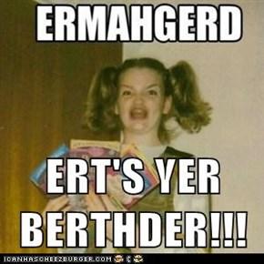 ERT'S YER BERTHDER!!!