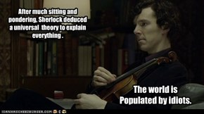 After much sitting and pondering, Sherlock deduced a universal  theory to explain everything .