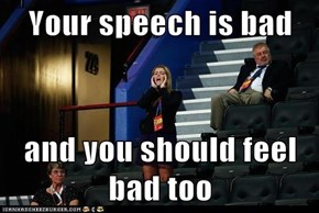 Your speech is bad  and you should feel bad too