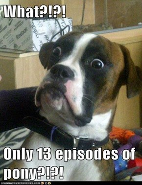 What?!?!  Only 13 episodes of pony?!?!